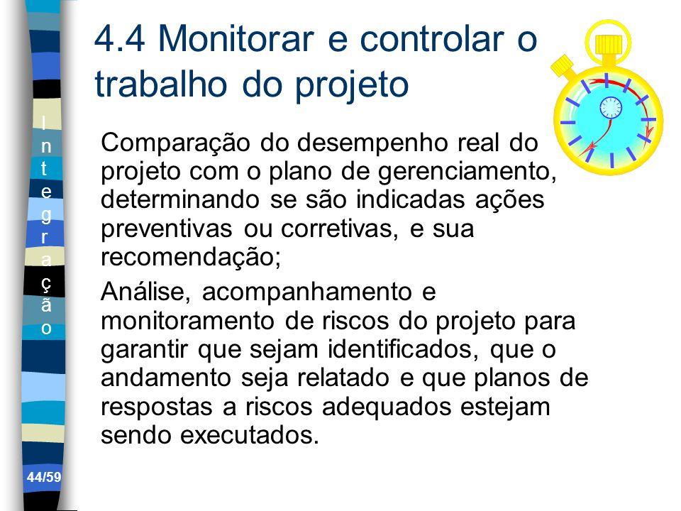 IntegraçãoIntegração 44/59 4.4 Monitorar e controlar o trabalho do projeto Comparação do desempenho real do projeto com o plano de gerenciamento, dete