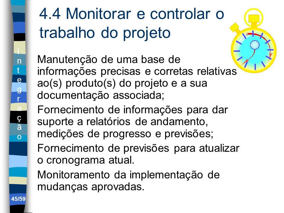 IntegraçãoIntegração 45/59 4.4 Monitorar e controlar o trabalho do projeto Manutenção de uma base de informações precisas e corretas relativas ao(s) p