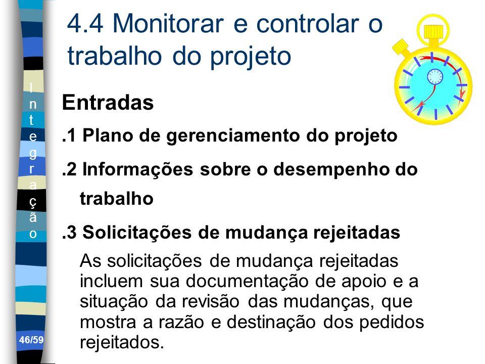 IntegraçãoIntegração 46/59 4.4 Monitorar e controlar o trabalho do projeto Entradas.1 Plano de gerenciamento do projeto.2 Informações sobre o desempen