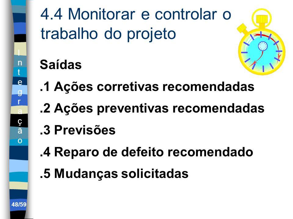 IntegraçãoIntegração 48/59 4.4 Monitorar e controlar o trabalho do projeto Saídas.1 Ações corretivas recomendadas.2 Ações preventivas recomendadas.3 P