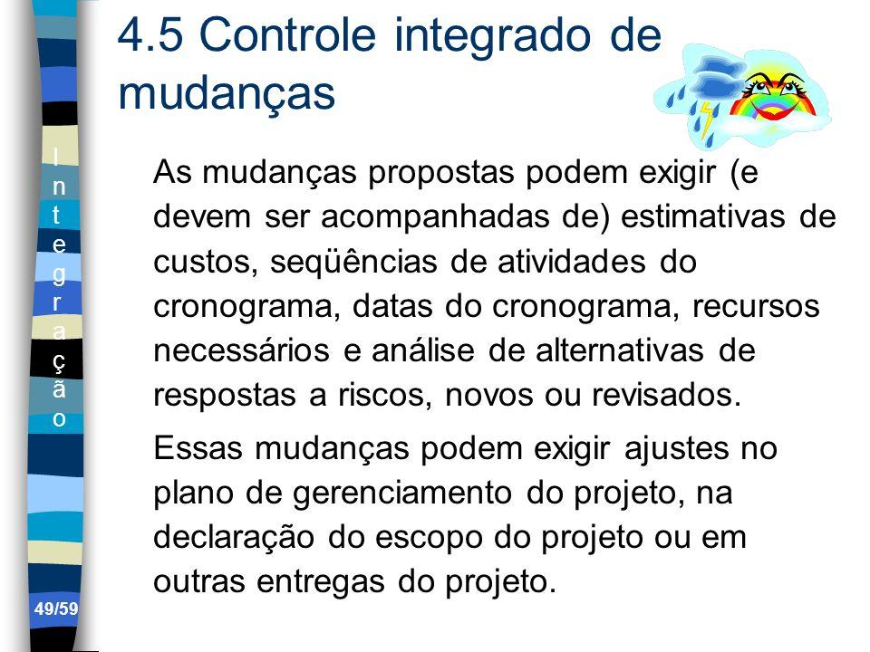 IntegraçãoIntegração 49/59 4.5 Controle integrado de mudanças As mudanças propostas podem exigir (e devem ser acompanhadas de) estimativas de custos,