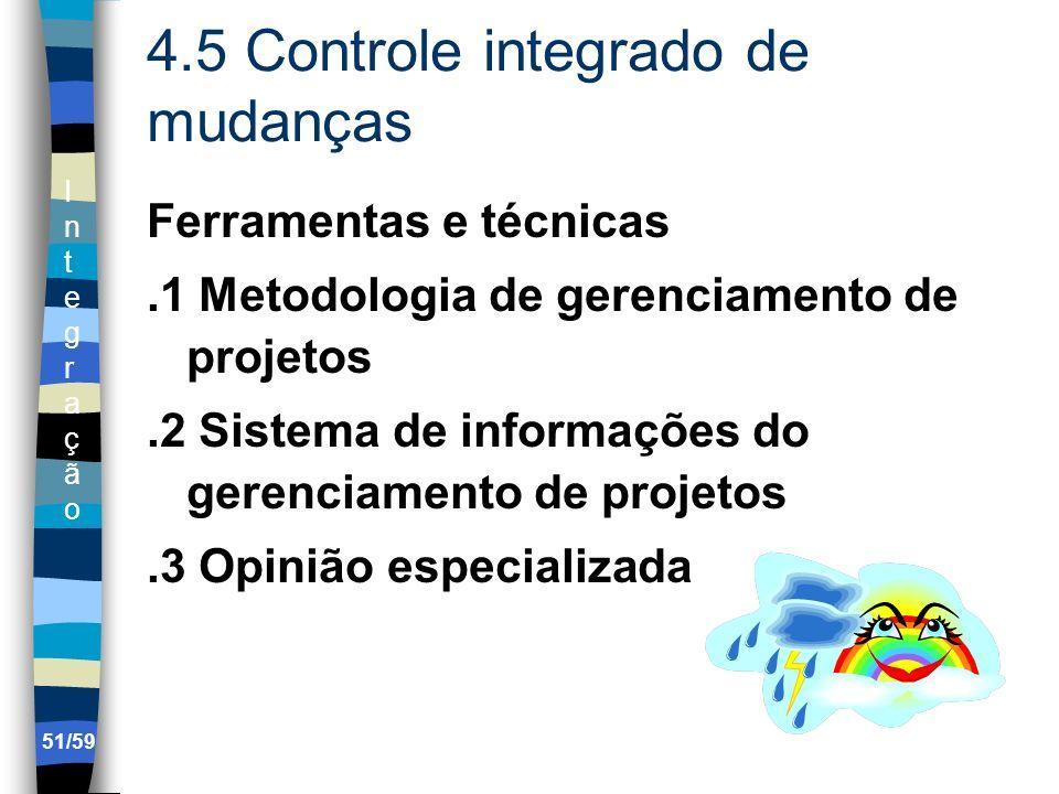 IntegraçãoIntegração 51/59 4.5 Controle integrado de mudanças Ferramentas e técnicas.1 Metodologia de gerenciamento de projetos.2 Sistema de informaçõ