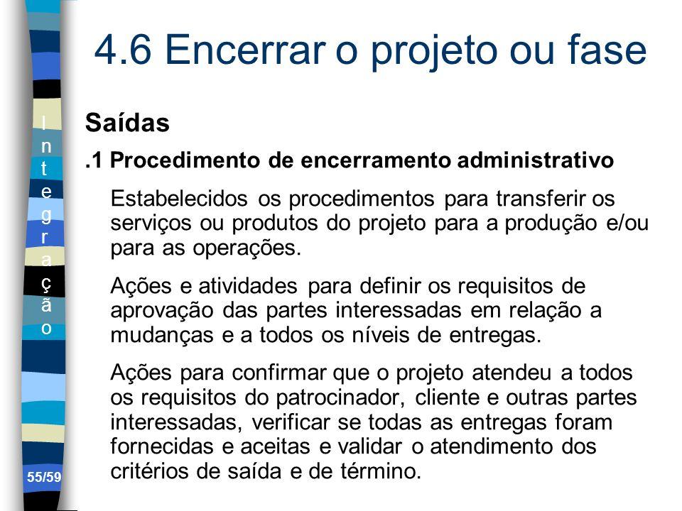 IntegraçãoIntegração 55/59 4.6 Encerrar o projeto ou fase Saídas.1 Procedimento de encerramento administrativo Estabelecidos os procedimentos para tra