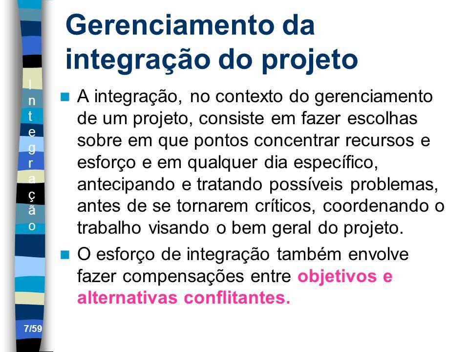 IntegraçãoIntegração 7/59 Gerenciamento da integração do projeto A integração, no contexto do gerenciamento de um projeto, consiste em fazer escolhas