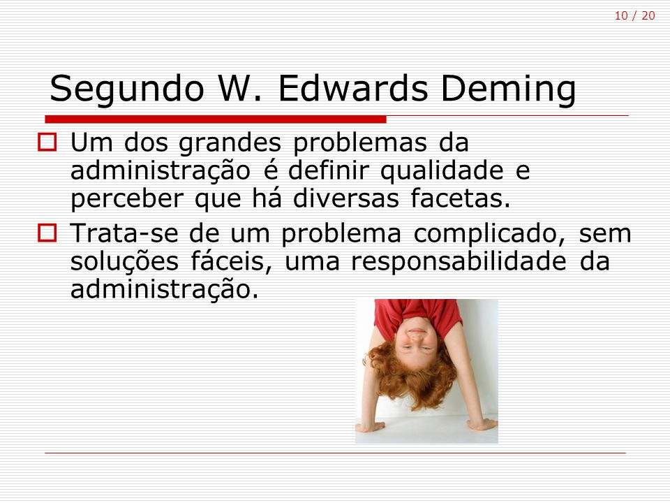10 / 20 Segundo W. Edwards Deming Um dos grandes problemas da administração é definir qualidade e perceber que há diversas facetas. Trata-se de um pro