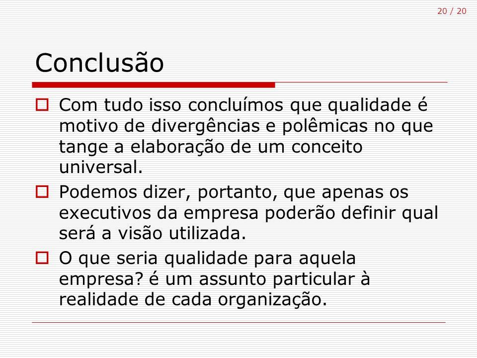 20 / 20 Conclusão Com tudo isso concluímos que qualidade é motivo de divergências e polêmicas no que tange a elaboração de um conceito universal. Pode