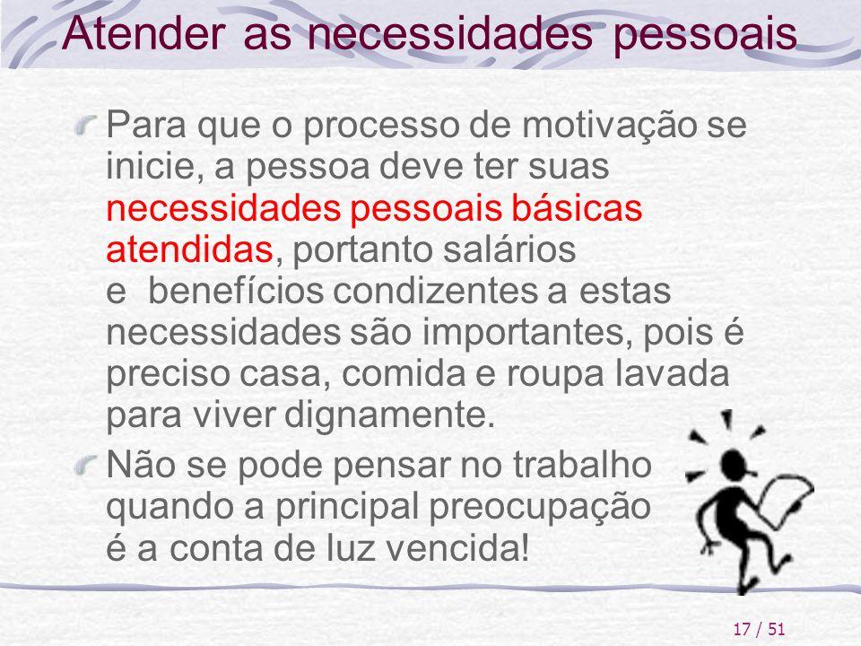 17 / 51 Atender as necessidades pessoais Para que o processo de motivação se inicie, a pessoa deve ter suas necessidades pessoais básicas atendidas, p