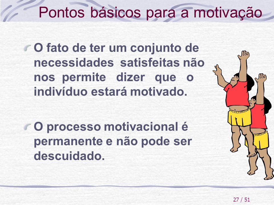 27 / 51 Pontos básicos para a motivação O fato de ter um conjunto de necessidades satisfeitas não nos permite dizer que o indivíduo estará motivado. O