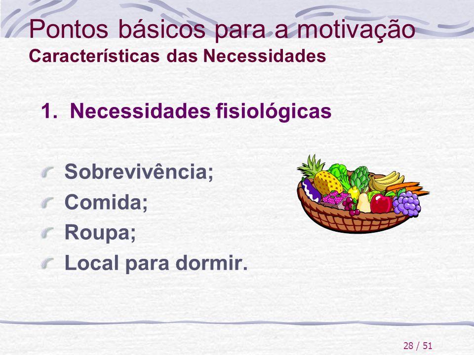 28 / 51 Pontos básicos para a motivação Características das Necessidades 1. Necessidades fisiológicas Sobrevivência; Comida; Roupa; Local para dormir.