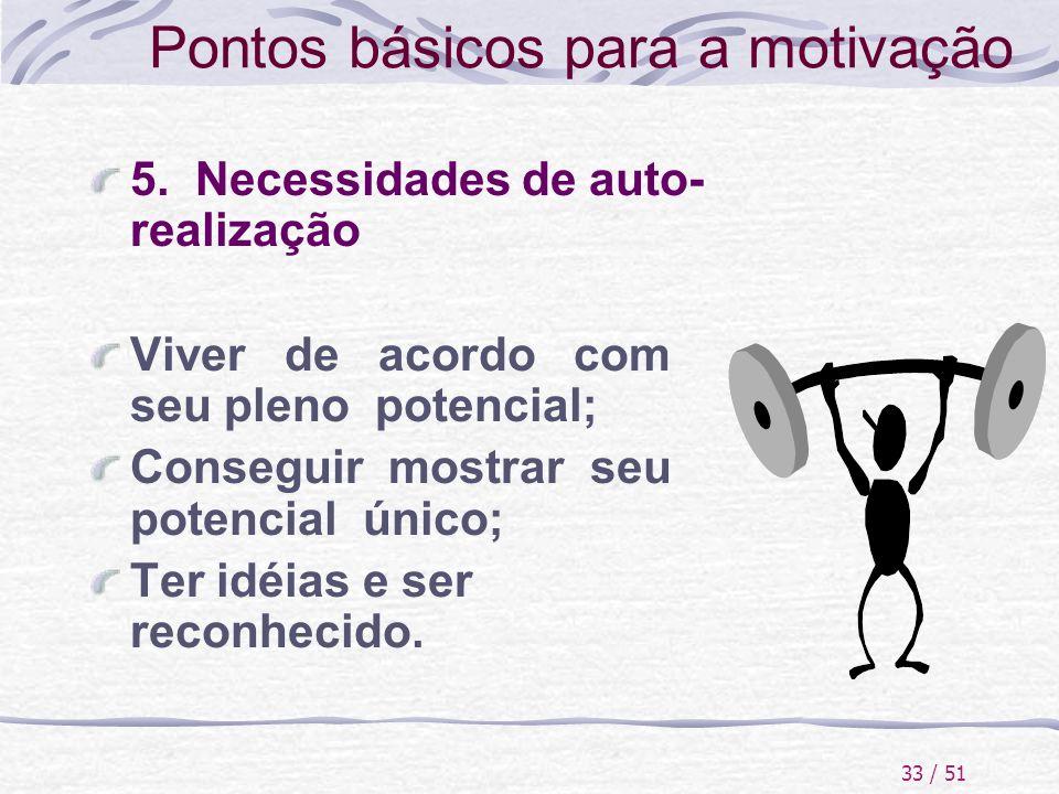 33 / 51 Pontos básicos para a motivação 5. Necessidades de auto- realização Viver de acordo com seu pleno potencial; Conseguir mostrar seu potencial ú