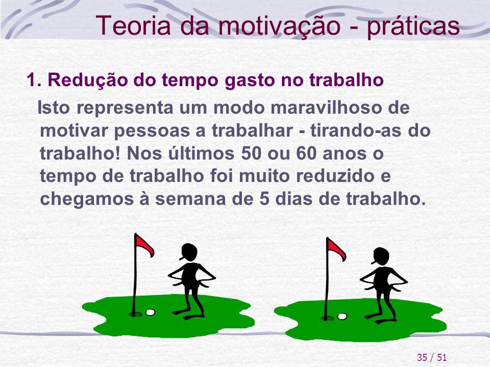 35 / 51 Teoria da motivação - práticas 1. Redução do tempo gasto no trabalho Isto representa um modo maravilhoso de motivar pessoas a trabalhar - tira