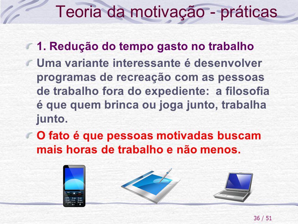 36 / 51 Teoria da motivação - práticas 1. Redução do tempo gasto no trabalho Uma variante interessante é desenvolver programas de recreação com as pes