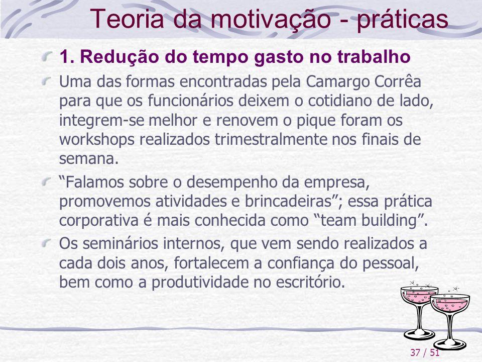 37 / 51 Teoria da motivação - práticas 1. Redução do tempo gasto no trabalho Uma das formas encontradas pela Camargo Corrêa para que os funcionários d