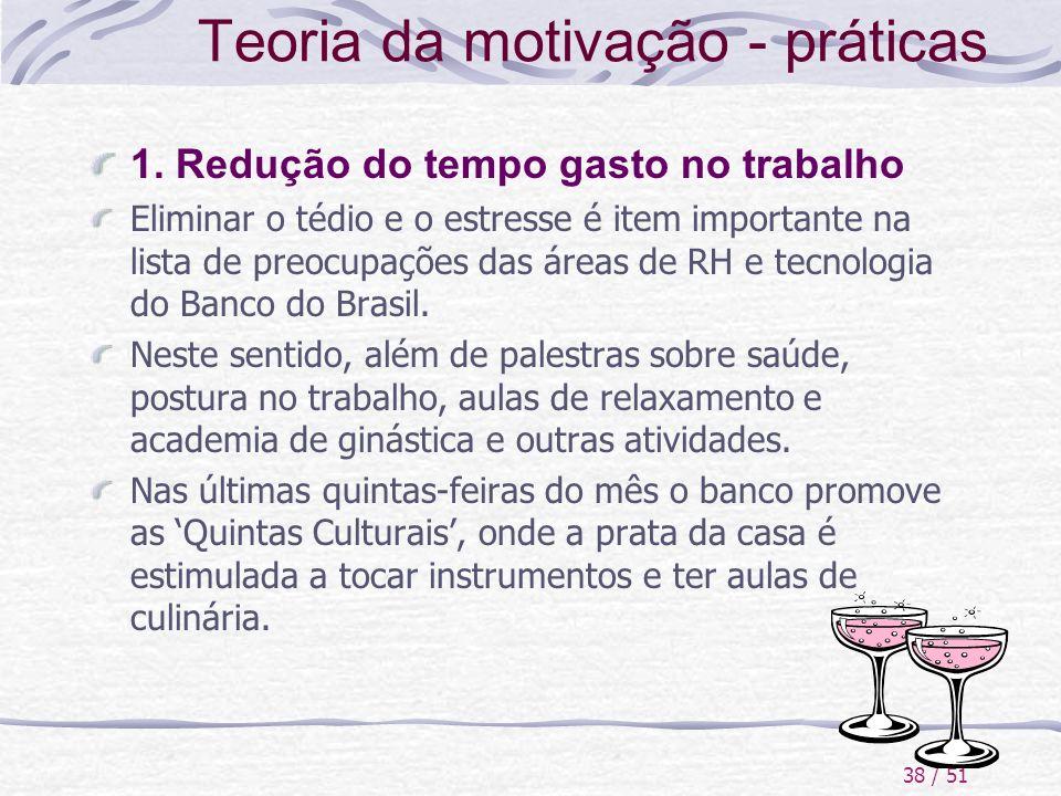 38 / 51 Teoria da motivação - práticas 1. Redução do tempo gasto no trabalho Eliminar o tédio e o estresse é item importante na lista de preocupações