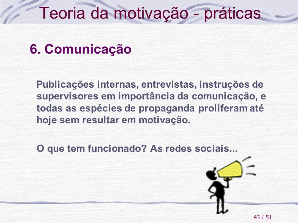 43 / 51 Teoria da motivação - práticas 6. Comunicação Publicações internas, entrevistas, instruções de supervisores em importância da comunicação, e t