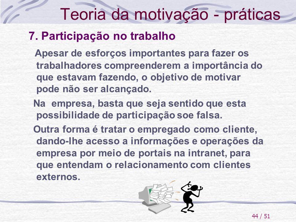 44 / 51 Teoria da motivação - práticas 7. Participação no trabalho Apesar de esforços importantes para fazer os trabalhadores compreenderem a importân