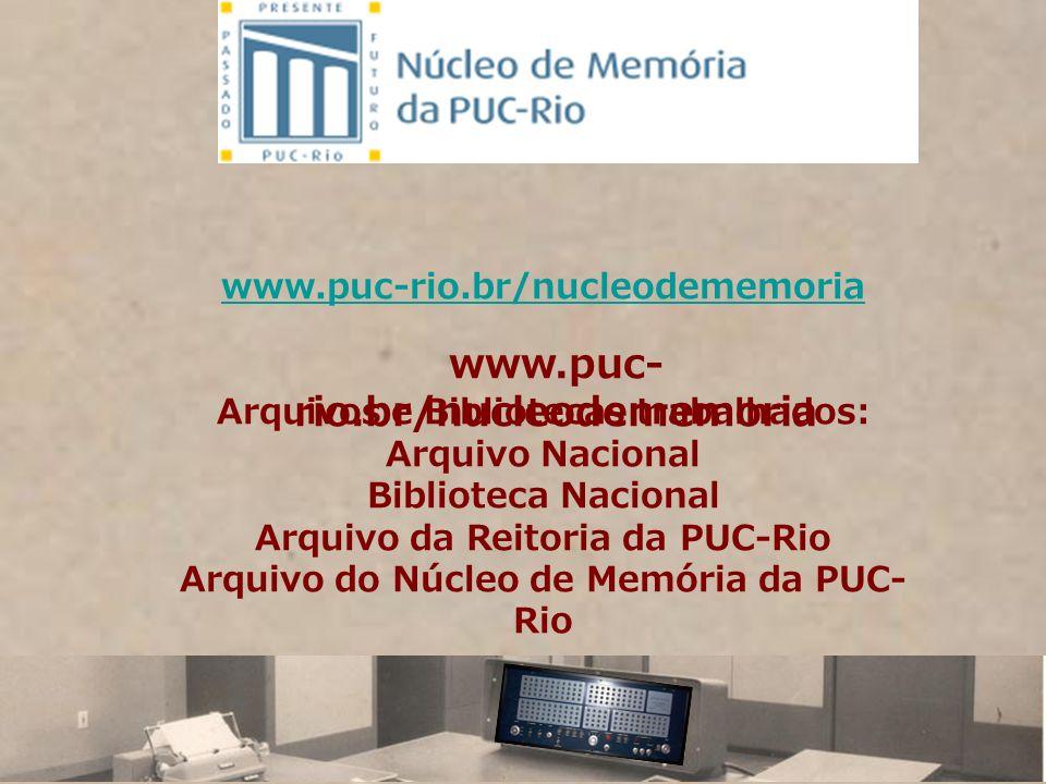 www.puc-rio.br/nucleodememoria Arquivos e Bibliotecas trabalhados: Arquivo Nacional Biblioteca Nacional Arquivo da Reitoria da PUC-Rio Arquivo do Núcl