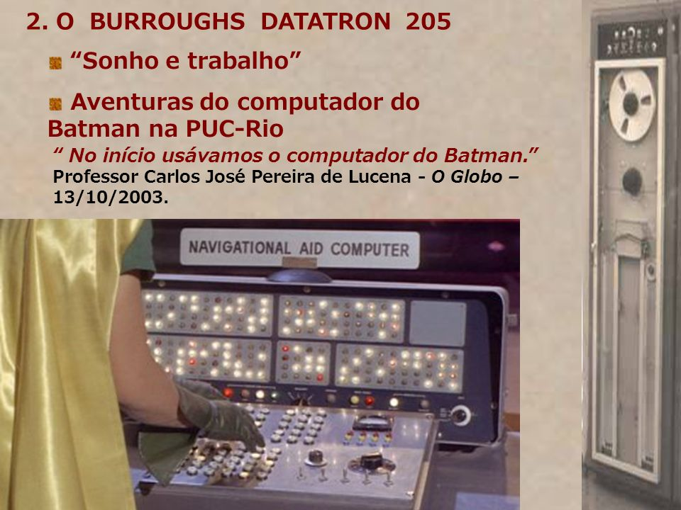 2. O BURROUGHS DATATRON 205 Sonho e trabalho Aventuras do computador do Batman na PUC-Rio No início usávamos o computador do Batman. Professor Carlos