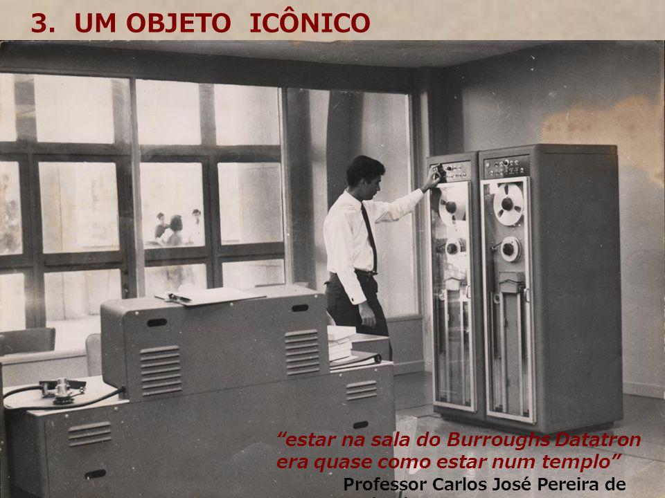 3. UM OBJETO ICÔNICO estar na sala do Burroughs Datatron era quase como estar num templo Professor Carlos José Pereira de Lucena 08/08/2006