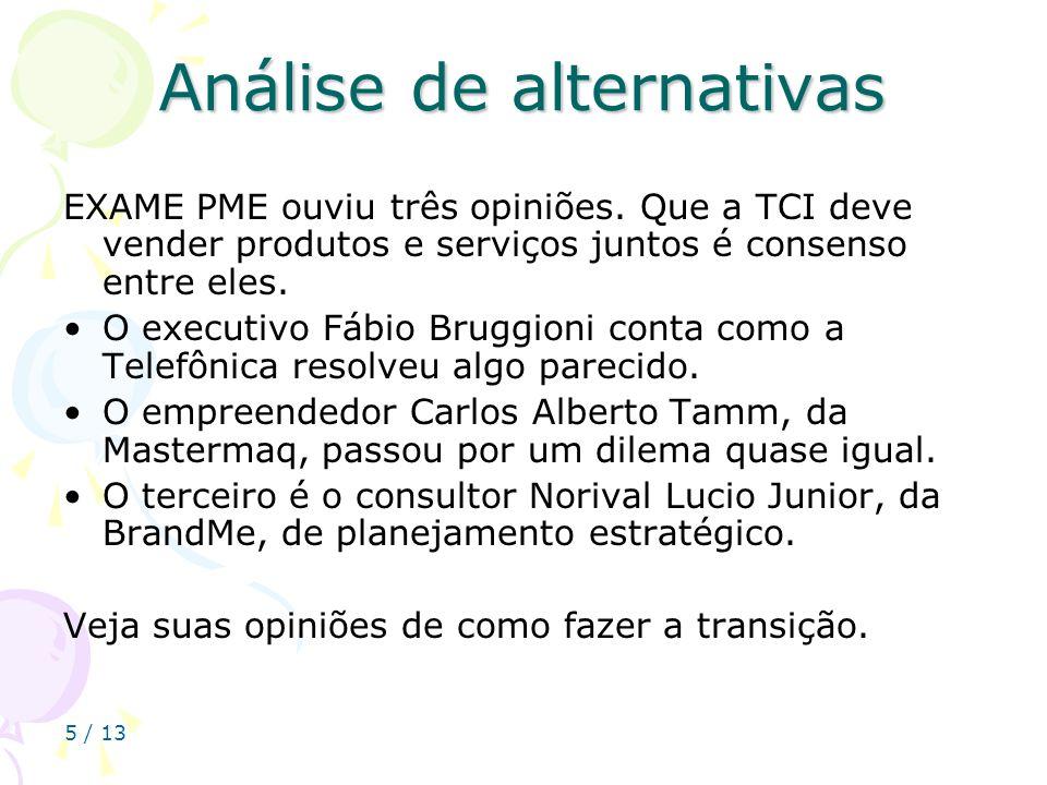 5 / 13 Análise de alternativas EXAME PME ouviu três opiniões. Que a TCI deve vender produtos e serviços juntos é consenso entre eles. O executivo Fábi