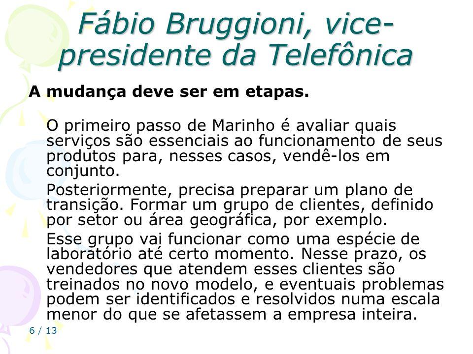 6 / 13 Fábio Bruggioni, vice- presidente da Telefônica A mudança deve ser em etapas. O primeiro passo de Marinho é avaliar quais serviços são essencia