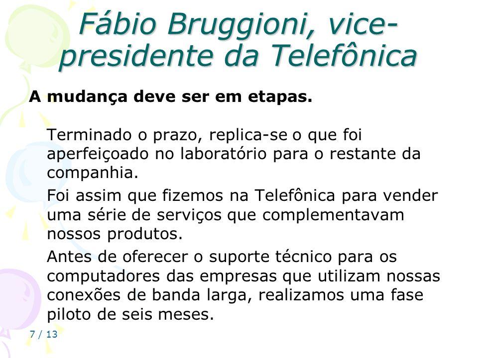7 / 13 Fábio Bruggioni, vice- presidente da Telefônica A mudança deve ser em etapas. Terminado o prazo, replica-se o que foi aperfeiçoado no laboratór
