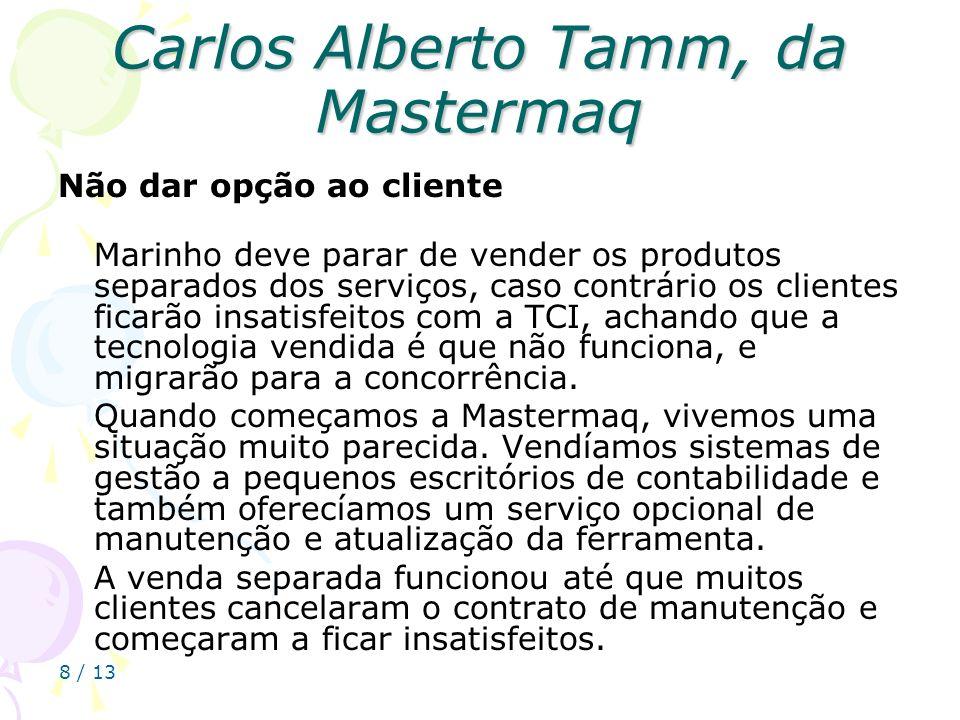 8 / 13 Carlos Alberto Tamm, da Mastermaq Não dar opção ao cliente Marinho deve parar de vender os produtos separados dos serviços, caso contrário os c