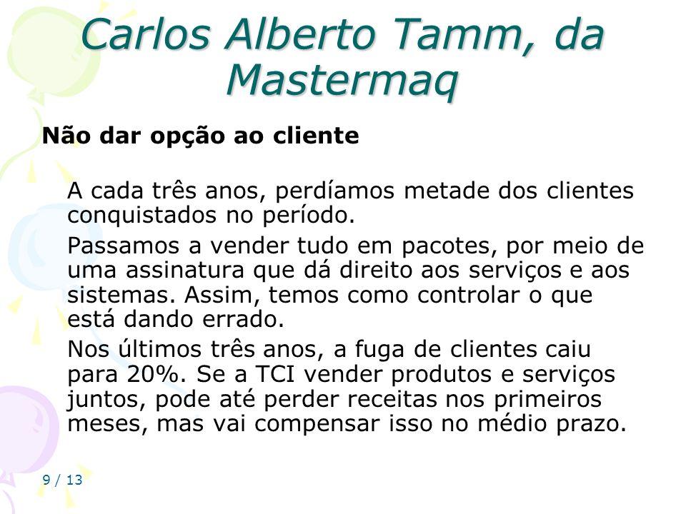 9 / 13 Carlos Alberto Tamm, da Mastermaq Não dar opção ao cliente A cada três anos, perdíamos metade dos clientes conquistados no período. Passamos a