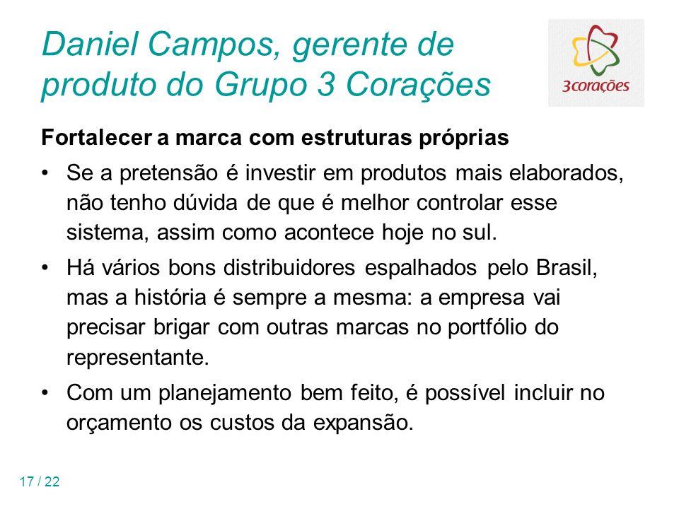 17 / 22 Daniel Campos, gerente de produto do Grupo 3 Corações Fortalecer a marca com estruturas próprias Se a pretensão é investir em produtos mais el