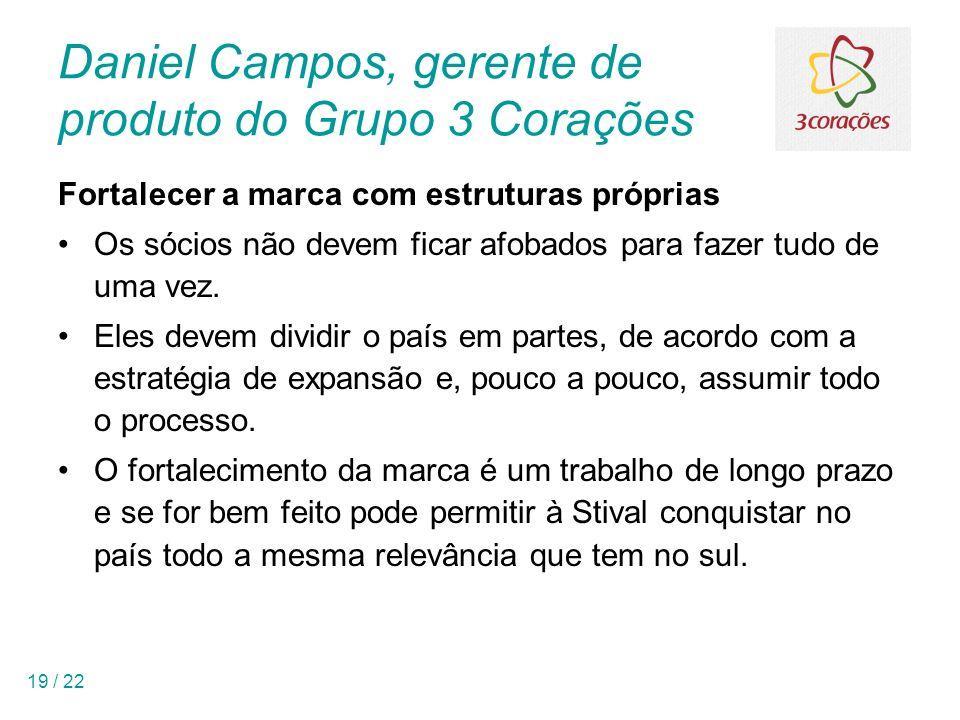 19 / 22 Daniel Campos, gerente de produto do Grupo 3 Corações Fortalecer a marca com estruturas próprias Os sócios não devem ficar afobados para fazer tudo de uma vez.