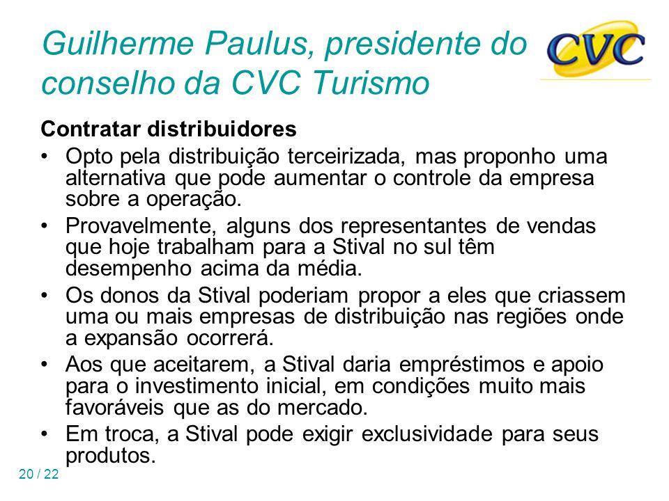 20 / 22 Guilherme Paulus, presidente do conselho da CVC Turismo Contratar distribuidores Opto pela distribuição terceirizada, mas proponho uma alternativa que pode aumentar o controle da empresa sobre a operação.