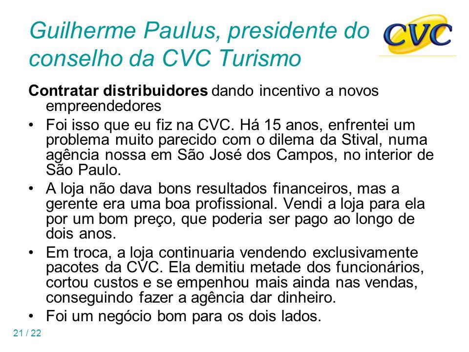 21 / 22 Guilherme Paulus, presidente do conselho da CVC Turismo Contratar distribuidores dando incentivo a novos empreendedores Foi isso que eu fiz na CVC.