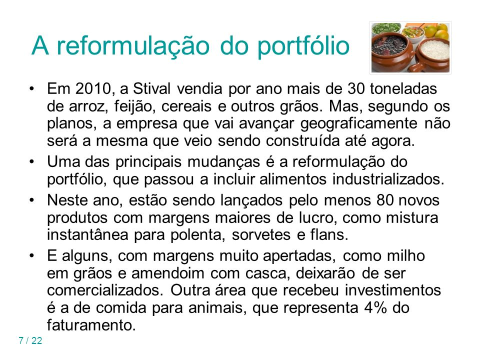 7 / 22 A reformulação do portfólio Em 2010, a Stival vendia por ano mais de 30 toneladas de arroz, feijão, cereais e outros grãos. Mas, segundo os pla