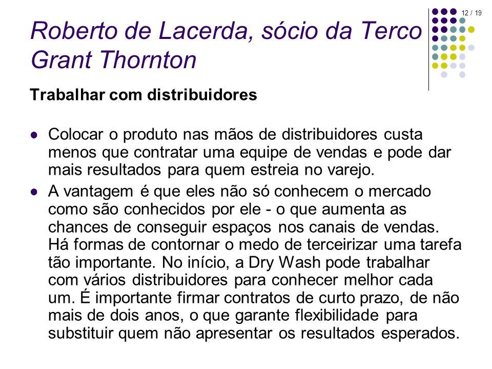 12 / 19 Roberto de Lacerda, sócio da Terco Grant Thornton Trabalhar com distribuidores Colocar o produto nas mãos de distribuidores custa menos que contratar uma equipe de vendas e pode dar mais resultados para quem estreia no varejo.