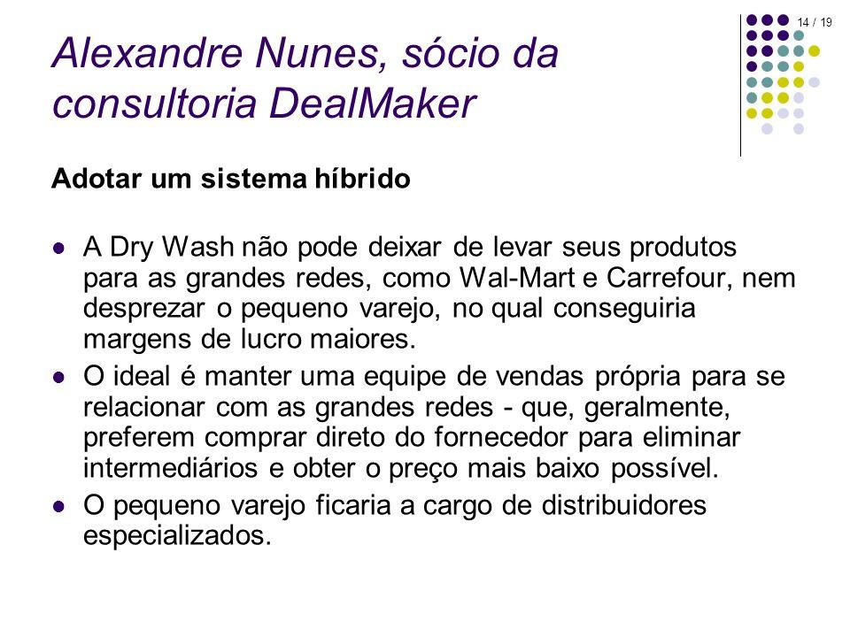 14 / 19 Alexandre Nunes, sócio da consultoria DealMaker Adotar um sistema híbrido A Dry Wash não pode deixar de levar seus produtos para as grandes redes, como Wal-Mart e Carrefour, nem desprezar o pequeno varejo, no qual conseguiria margens de lucro maiores.