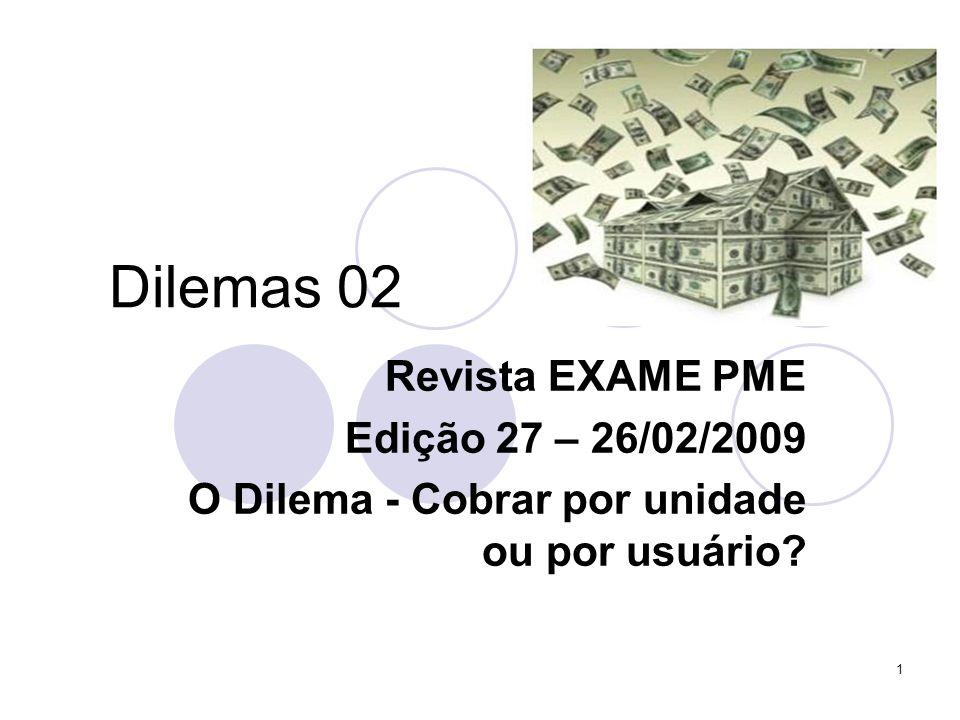 1 Dilemas 02 Revista EXAME PME Edição 27 – 26/02/2009 O Dilema - Cobrar por unidade ou por usuário