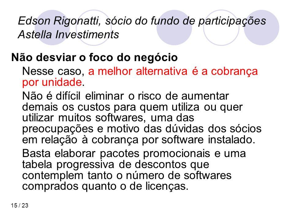 15 / 23 Edson Rigonatti, sócio do fundo de participações Astella Investiments Não desviar o foco do negócio Nesse caso, a melhor alternativa é a cobrança por unidade.