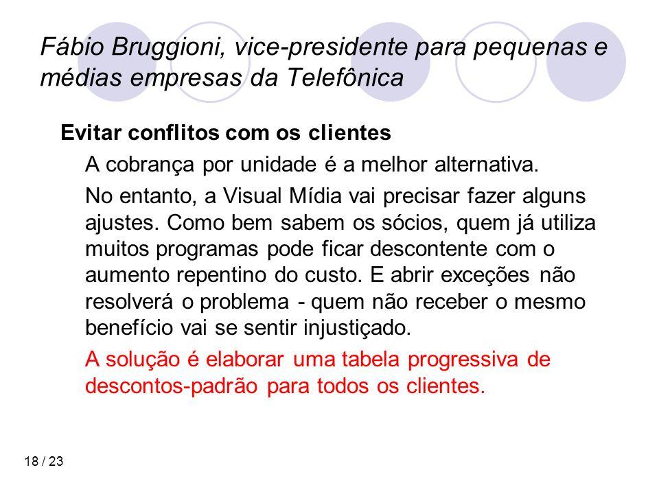 18 / 23 Fábio Bruggioni, vice-presidente para pequenas e médias empresas da Telefônica Evitar conflitos com os clientes A cobrança por unidade é a melhor alternativa.