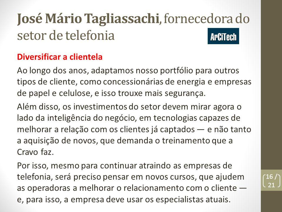 José Mário Tagliassachi, fornecedora do setor de telefonia Diversificar a clientela Ao longo dos anos, adaptamos nosso portfólio para outros tipos de