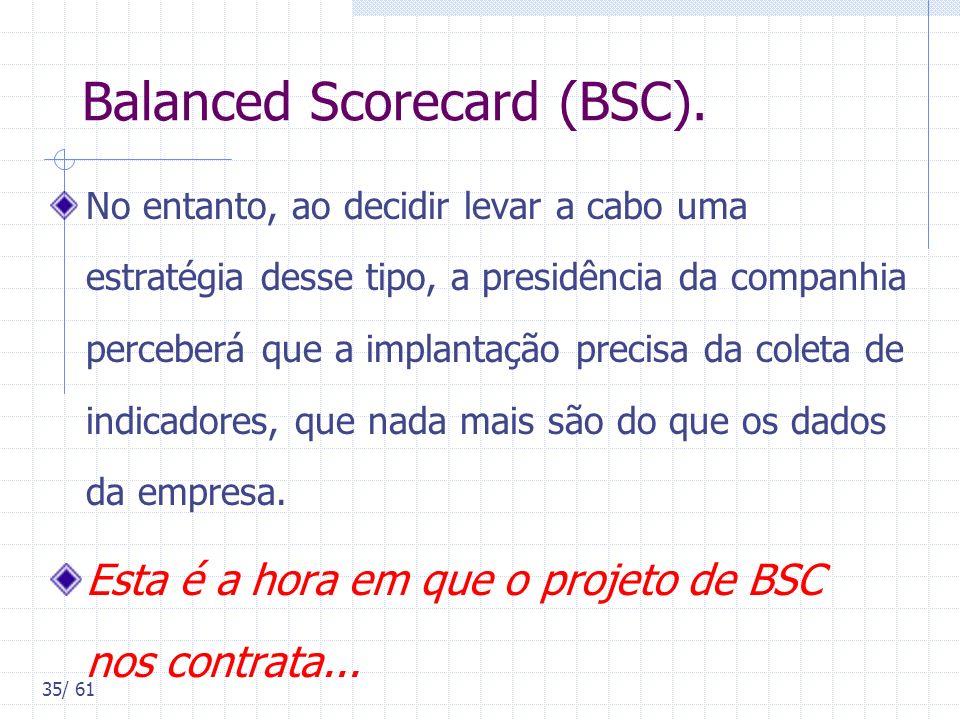 35/ 61 Balanced Scorecard (BSC). No entanto, ao decidir levar a cabo uma estratégia desse tipo, a presidência da companhia perceberá que a implantação