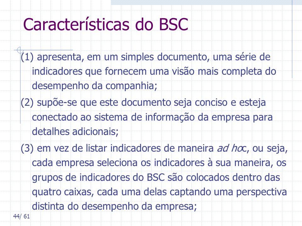 44/ 61 Características do BSC (1) apresenta, em um simples documento, uma série de indicadores que fornecem uma visão mais completa do desempenho da c