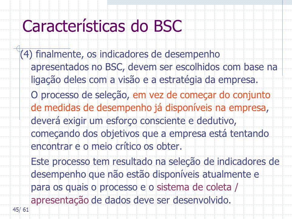 45/ 61 Características do BSC (4) finalmente, os indicadores de desempenho apresentados no BSC, devem ser escolhidos com base na ligação deles com a v