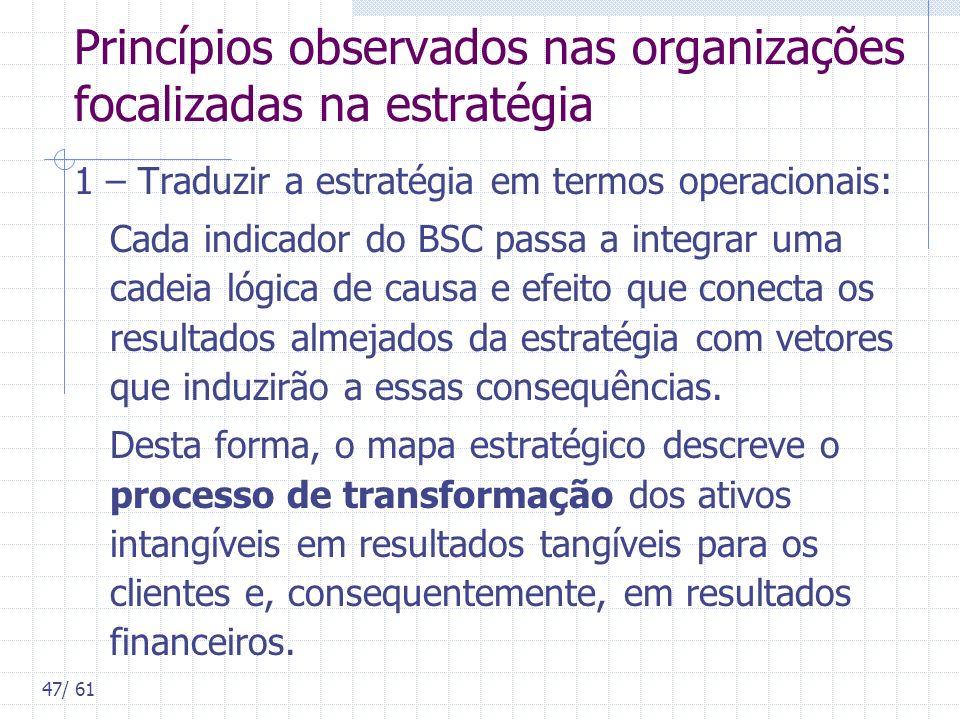47/ 61 Princípios observados nas organizações focalizadas na estratégia 1 – Traduzir a estratégia em termos operacionais: Cada indicador do BSC passa
