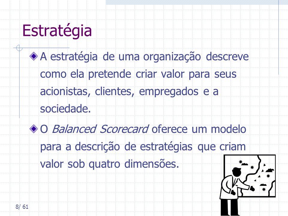 8/ 61 Estratégia A estratégia de uma organização descreve como ela pretende criar valor para seus acionistas, clientes, empregados e a sociedade. O Ba