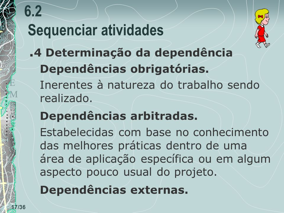 TEMPOTEMPO 17/36 6.2 Sequenciar atividades. 4 Determinação da dependência Dependências obrigatórias. Inerentes à natureza do trabalho sendo realizado.