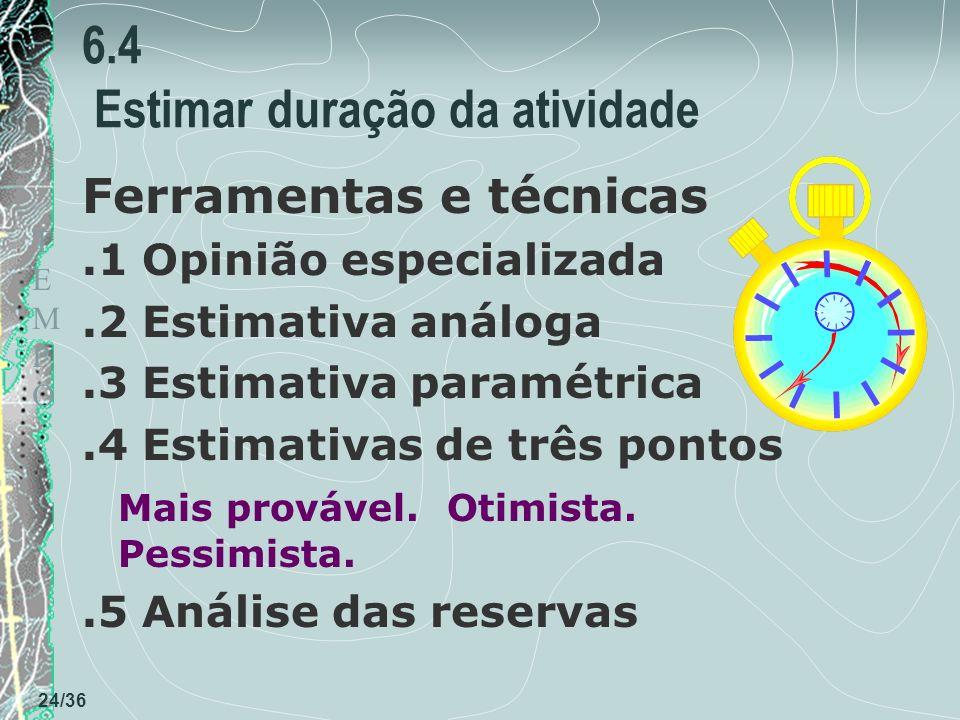 TEMPOTEMPO 24/36 6.4 Estimar duração da atividade Ferramentas e técnicas.1 Opinião especializada.2 Estimativa análoga.3 Estimativa paramétrica.4 Estimativas de três pontos Mais provável.