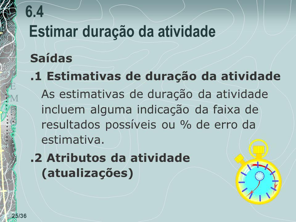 TEMPOTEMPO 25/36 6.4 Estimar duração da atividade Saídas.1 Estimativas de duração da atividade As estimativas de duração da atividade incluem alguma indicação da faixa de resultados possíveis ou % de erro da estimativa..2 Atributos da atividade (atualizações)