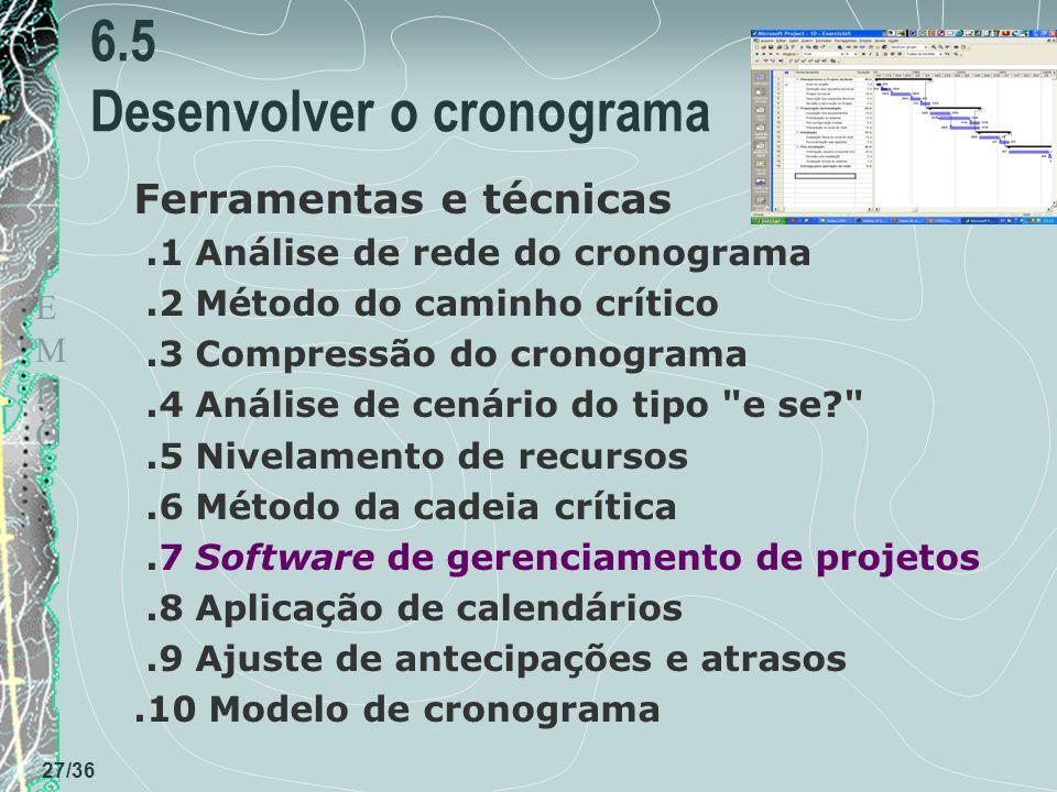 TEMPOTEMPO 27/36 6.5 Desenvolver o cronograma Ferramentas e técnicas.1 Análise de rede do cronograma.2 Método do caminho crítico.3 Compressão do cronograma.4 Análise de cenário do tipo e se? .5 Nivelamento de recursos.6 Método da cadeia crítica.7 Software de gerenciamento de projetos.8 Aplicação de calendários.9 Ajuste de antecipações e atrasos.10 Modelo de cronograma