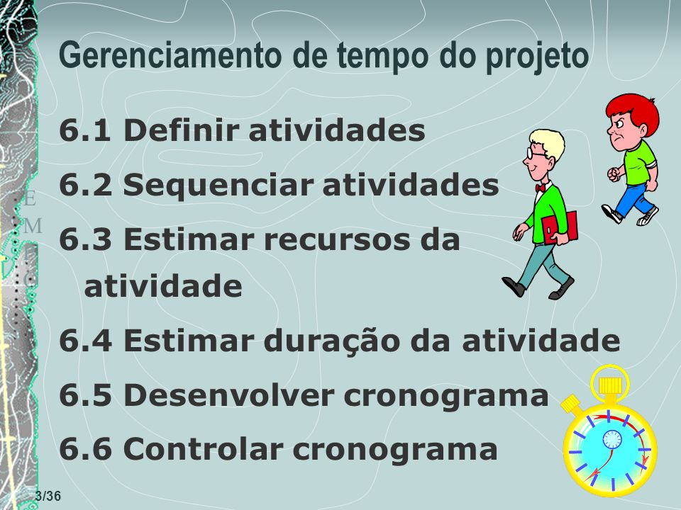TEMPOTEMPO 3/36 Gerenciamento de tempo do projeto 6.1 Definir atividades 6.2 Sequenciar atividades 6.3 Estimar recursos da atividade 6.4 Estimar duração da atividade 6.5 Desenvolver cronograma 6.6 Controlar cronograma