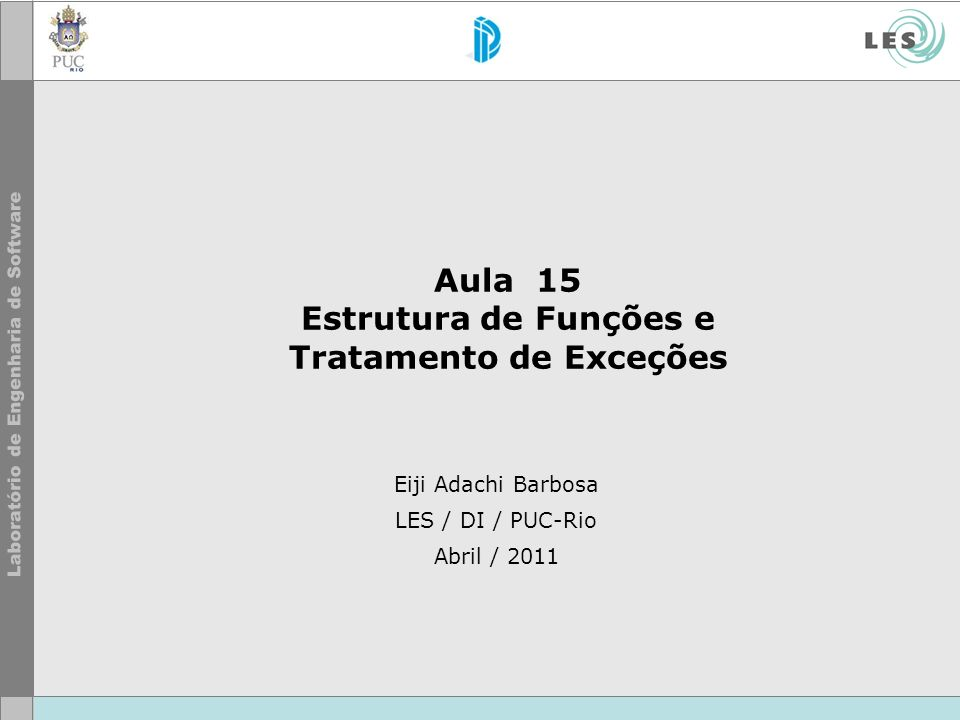 Eiji Adachi Barbosa LES / DI / PUC-Rio Abril / 2011 Aula 15 Estrutura de Funções e Tratamento de Exceções